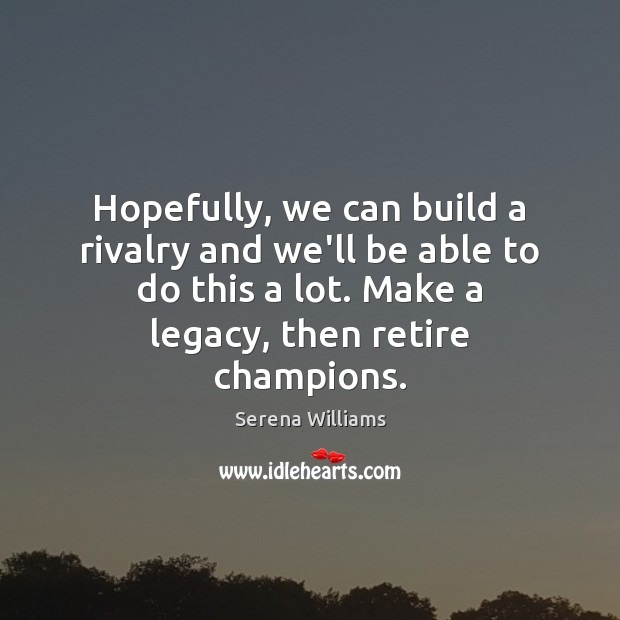 Hopefully, we can build a rivalry and we'll be able to do Serena Williams Picture Quote