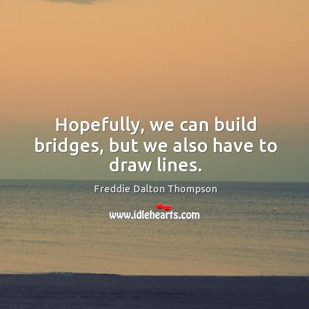 Image, Hopefully, we can build bridges, but we also have to draw lines.