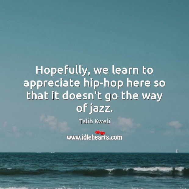 Hopefully, we learn to appreciate hip-hop here so that it doesn't go the way of jazz. Appreciate Quotes Image