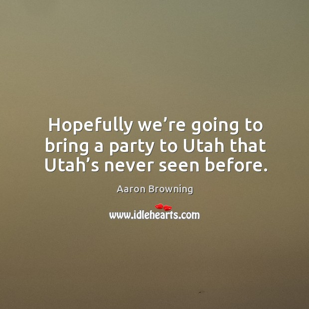 Image, Hopefully we're going to bring a party to utah that utah's never seen before.
