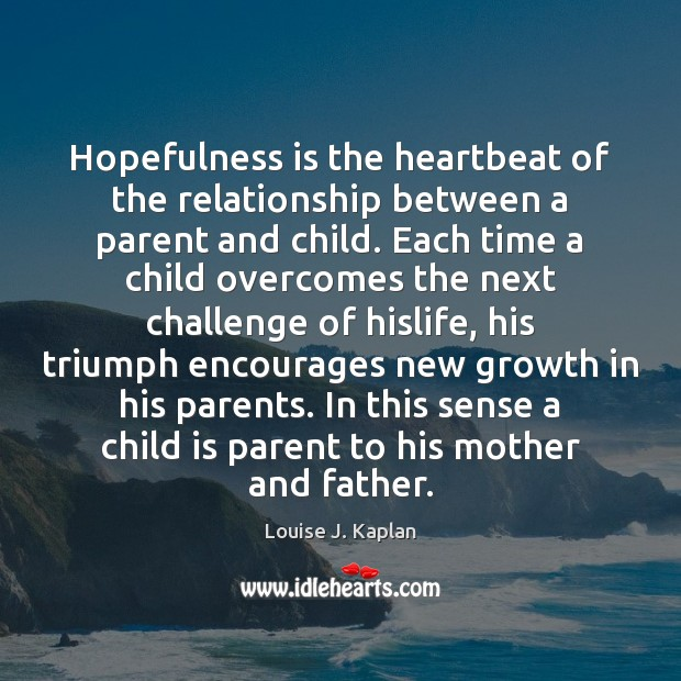 Hopefulness is the heartbeat of the relationship between a parent and child. Louise J. Kaplan Picture Quote