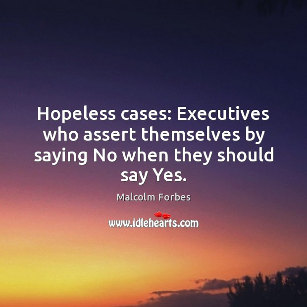 Hopeless cases: Executives who assert themselves by saying No when they should say Yes. Malcolm Forbes Picture Quote