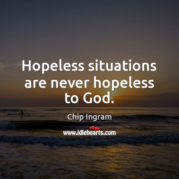 Hopeless situations are never hopeless to God. Chip Ingram Picture Quote