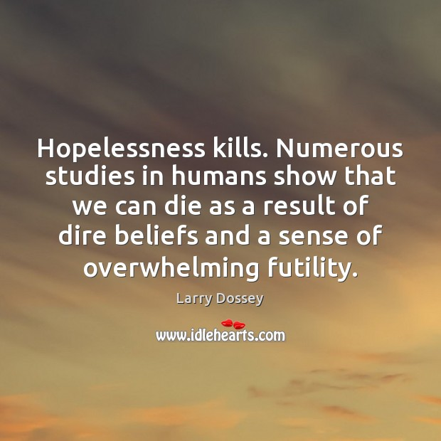 Hopelessness kills. Numerous studies in humans show that we can die as Larry Dossey Picture Quote
