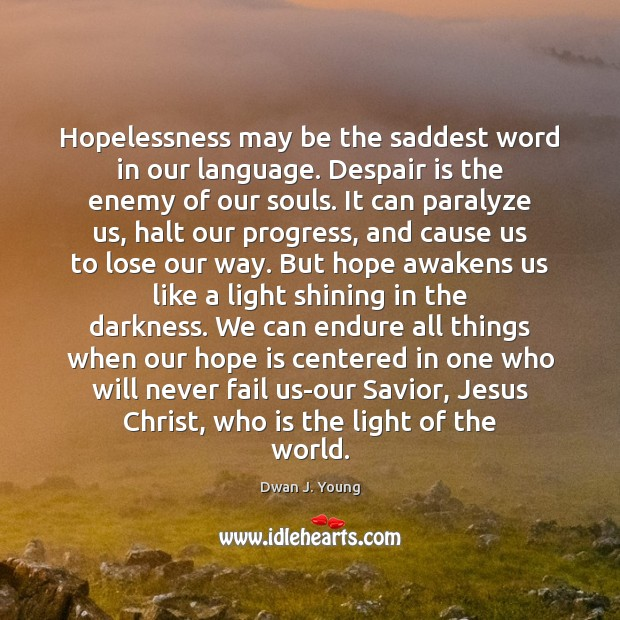 Hopelessness may be the saddest word in our language. Despair is the Image