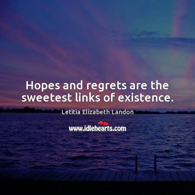 Image, Hopes and regrets are the sweetest links of existence.