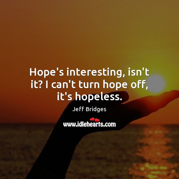 Hope's interesting, isn't it? I can't turn hope off, it's hopeless. Image