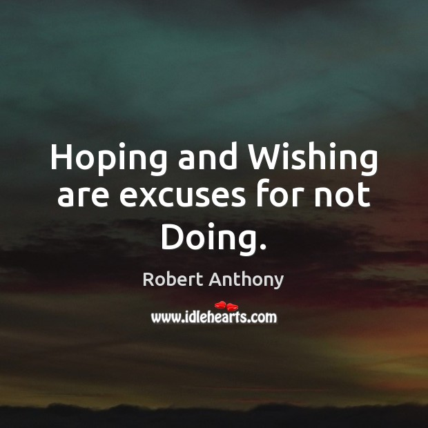Hoping and Wishing are excuses for not Doing. Robert Anthony Picture Quote