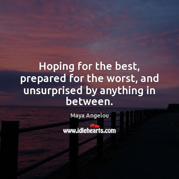 Hoping for the best, prepared for the worst, and unsurprised by anything in between. Maya Angelou Picture Quote