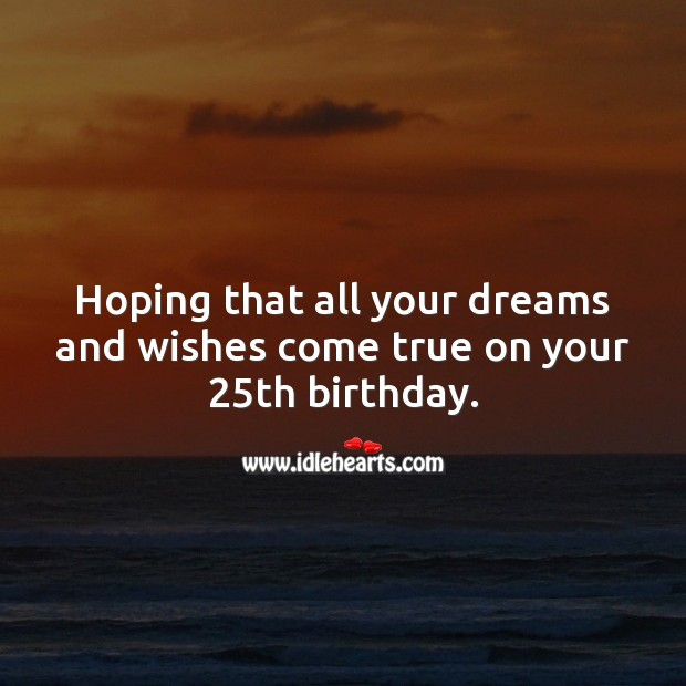 Hoping that all your dreams and wishes come true on your 25th birthday. 25th Birthday Messages Image