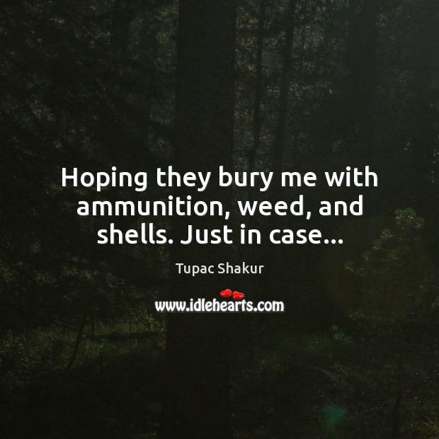 Hoping they bury me with ammunition, weed, and shells. Just in case… Image