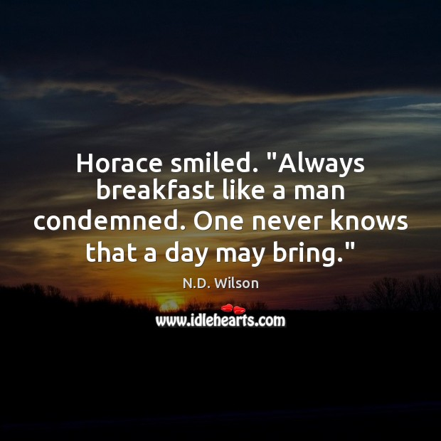 """Image, Horace smiled. """"Always breakfast like a man condemned. One never knows that"""