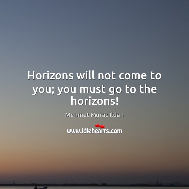 Image, Horizons will not come to you; you must go to the horizons!