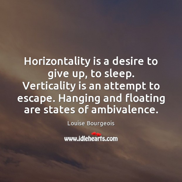 Horizontality is a desire to give up, to sleep. Verticality is an Image