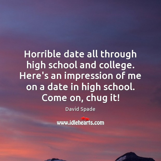 Horrible date all through high school and college. Here's an impression of David Spade Picture Quote