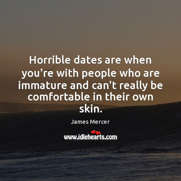 Horrible dates are when you're with people who are immature and can't James Mercer Picture Quote