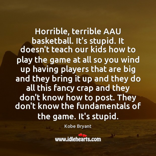 Horrible, terrible AAU basketball. It's stupid. It doesn't teach our kids how Kobe Bryant Picture Quote