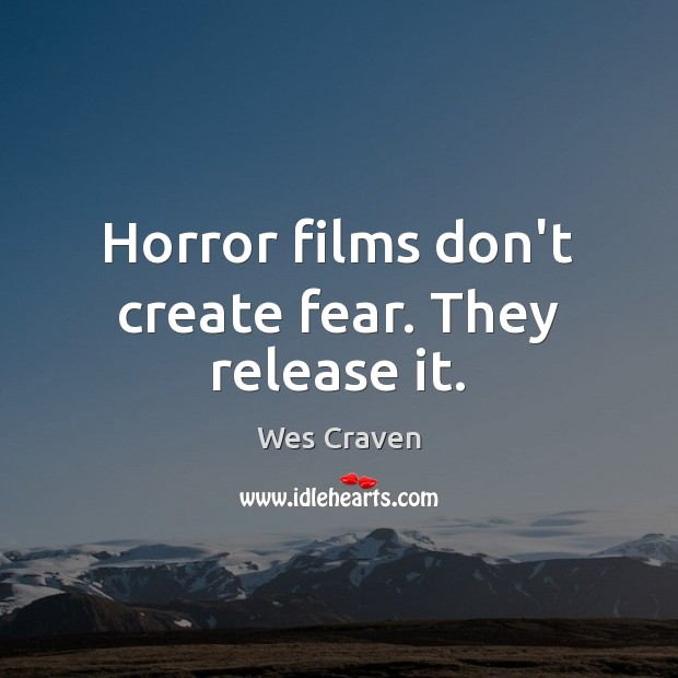 Horror films don't create fear. They release it. Image