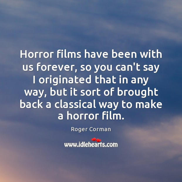 Horror films have been with us forever, so you can't say I Roger Corman Picture Quote