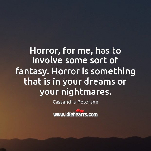 Horror, for me, has to involve some sort of fantasy. Horror is Cassandra Peterson Picture Quote