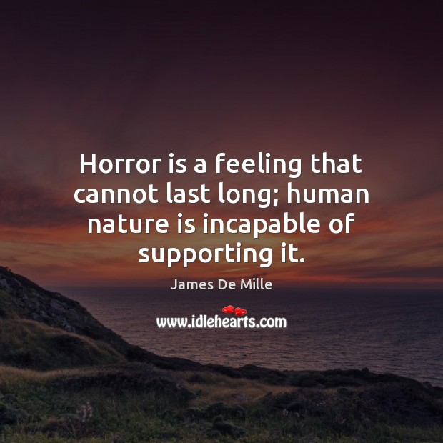 Horror is a feeling that cannot last long; human nature is incapable of supporting it. Image