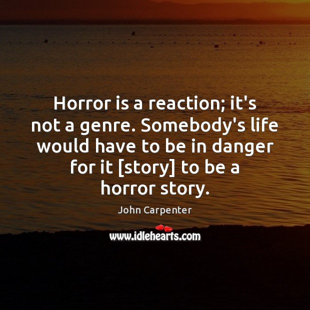 Horror is a reaction; it's not a genre. Somebody's life would have Image