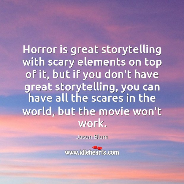 Horror is great storytelling with scary elements on top of it, but Jason Blum Picture Quote