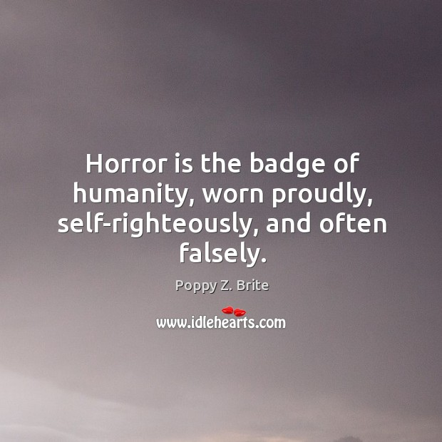 Horror is the badge of humanity, worn proudly, self-righteously, and often falsely. Image