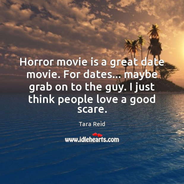 Horror movie is a great date movie. For dates… maybe grab on Image