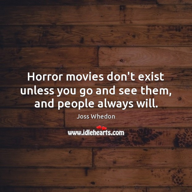 Image, Horror movies don't exist unless you go and see them, and people always will.