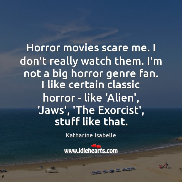 Horror movies scare me. I don't really watch them. I'm not a Image