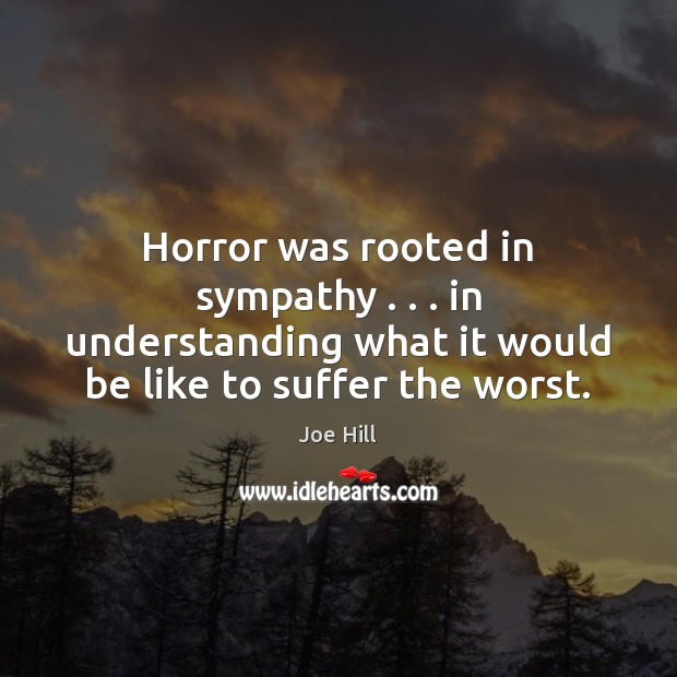Horror was rooted in sympathy . . . in understanding what it would be like Joe Hill Picture Quote