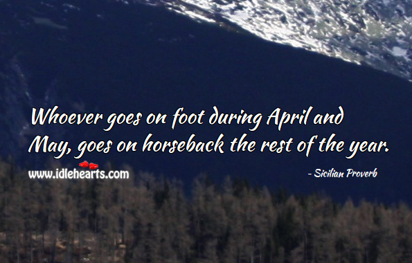 Whoever goes on foot during april and may, goes on horseback the rest of the year. Sicilian Proverbs Image