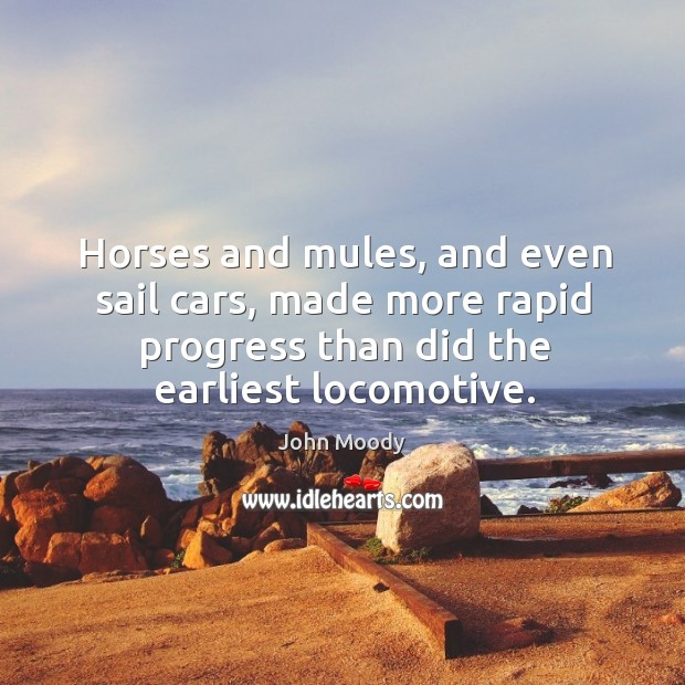 Horses and mules, and even sail cars, made more rapid progress than did the earliest locomotive. John Moody Picture Quote