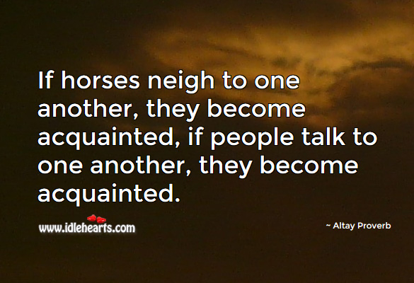If horses neigh to one another, they become acquainted, if people talk to one another, they become acquainted. Altay Proverbs Image