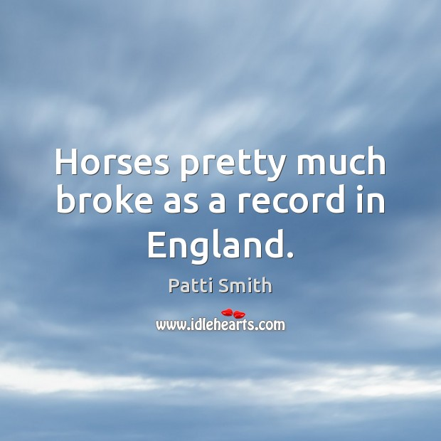 Horses pretty much broke as a record in England. Patti Smith Picture Quote