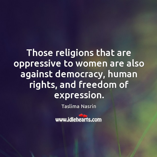 Hose religions that are oppressive to women are also against democracy, human rights, and freedom of expression. Image