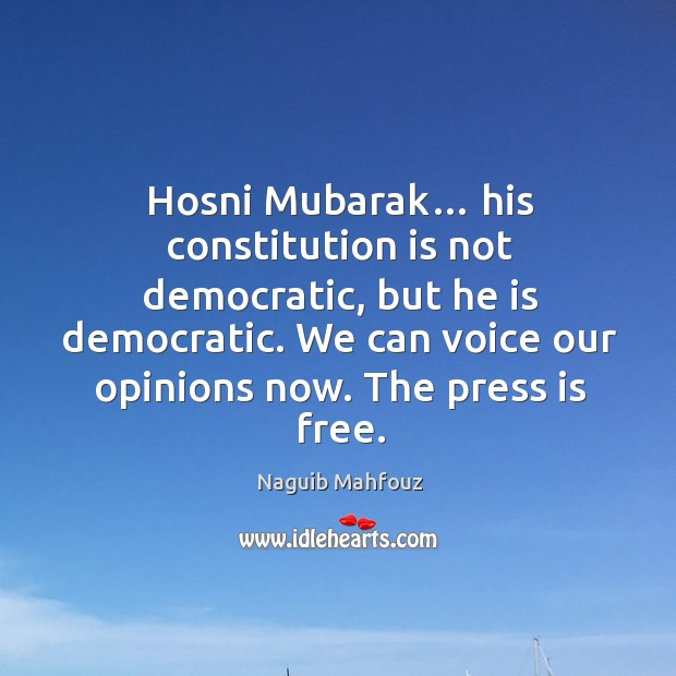 Hosni mubarak… his constitution is not democratic, but he is democratic. We can voice our opinions now. The press is free. Naguib Mahfouz Picture Quote