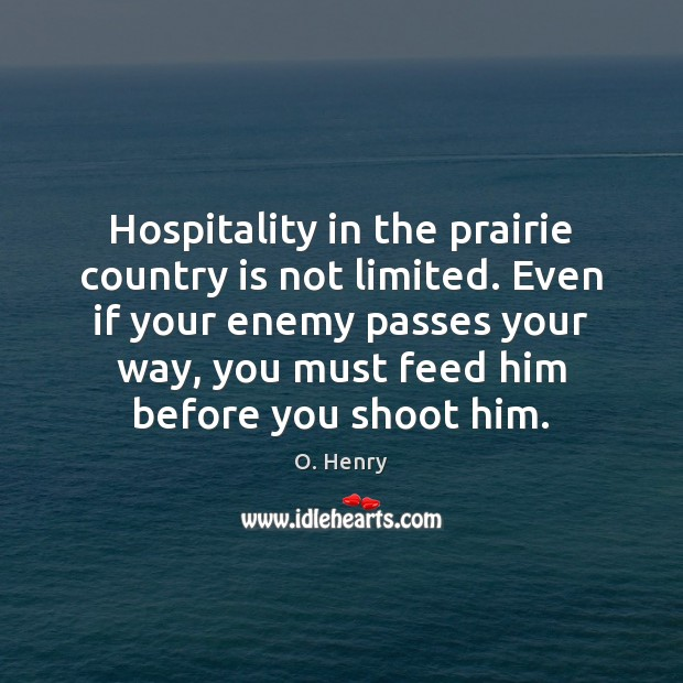 Hospitality in the prairie country is not limited. Even if your enemy O. Henry Picture Quote
