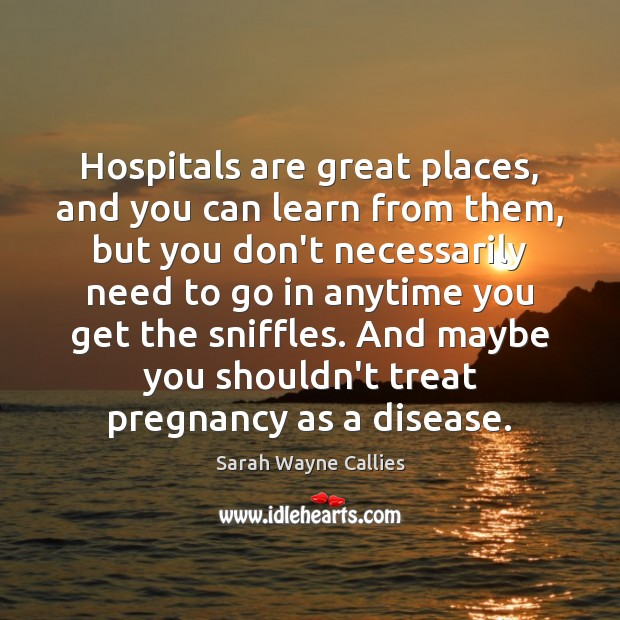 Image, Hospitals are great places, and you can learn from them, but you
