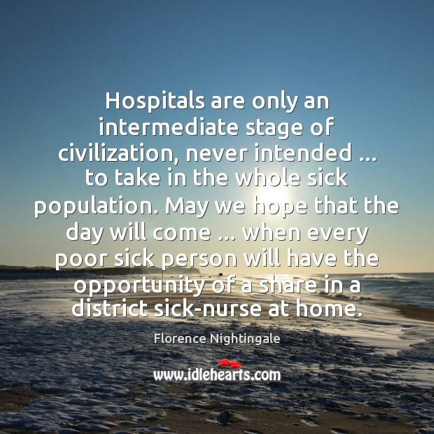 Hospitals are only an intermediate stage of civilization, never intended … to take Florence Nightingale Picture Quote