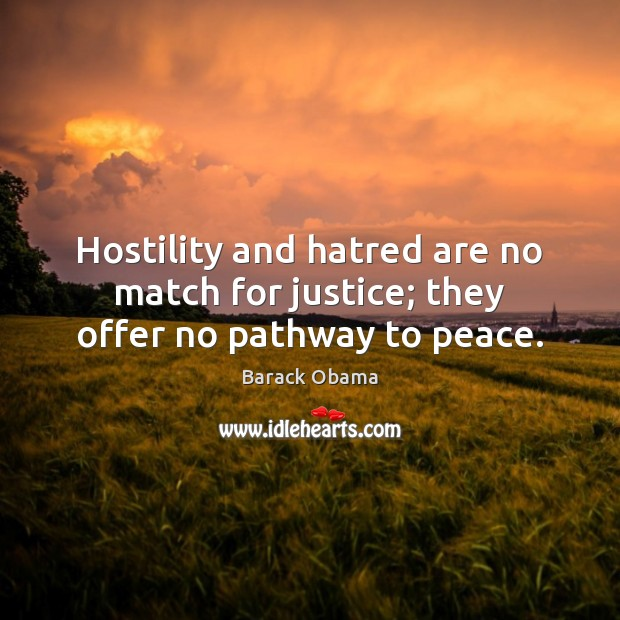 Image, Hostility and hatred are no match for justice; they offer no pathway to peace.