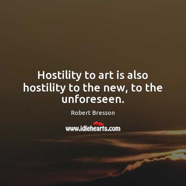 Hostility to art is also hostility to the new, to the unforeseen. Robert Bresson Picture Quote