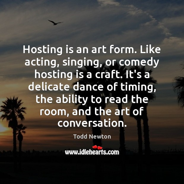Image, Hosting is an art form. Like acting, singing, or comedy hosting is