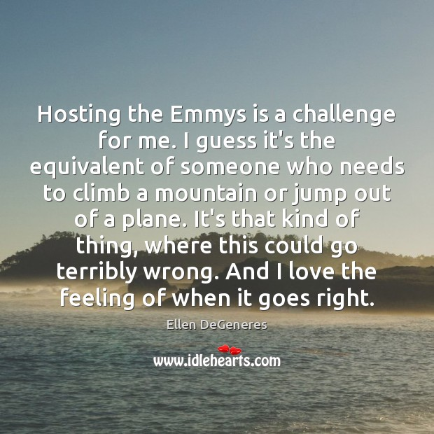 Hosting the Emmys is a challenge for me. I guess it's the Ellen DeGeneres Picture Quote