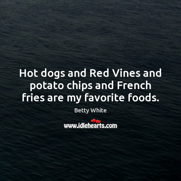 Hot dogs and Red Vines and potato chips and French fries are my favorite foods. Betty White Picture Quote