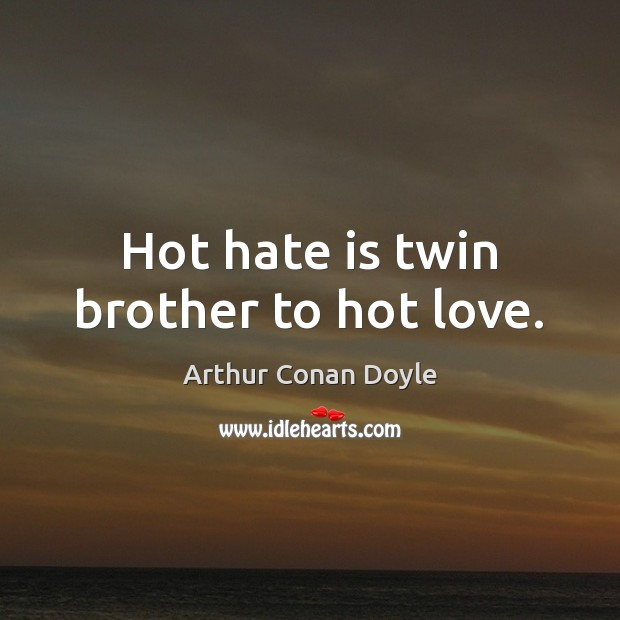 Hot hate is twin brother to hot love. Arthur Conan Doyle Picture Quote