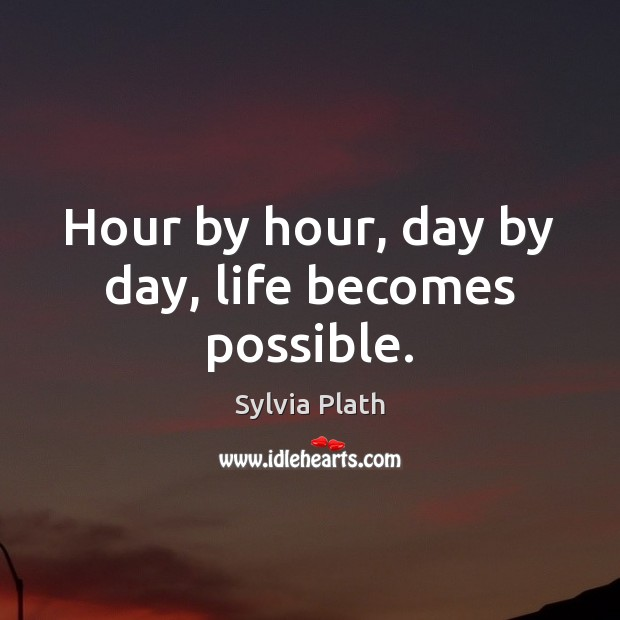 Image, Hour by hour, day by day, life becomes possible.