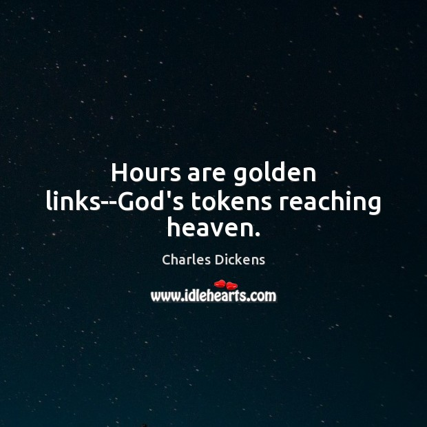 Hours are golden links–God's tokens reaching heaven. Charles Dickens Picture Quote