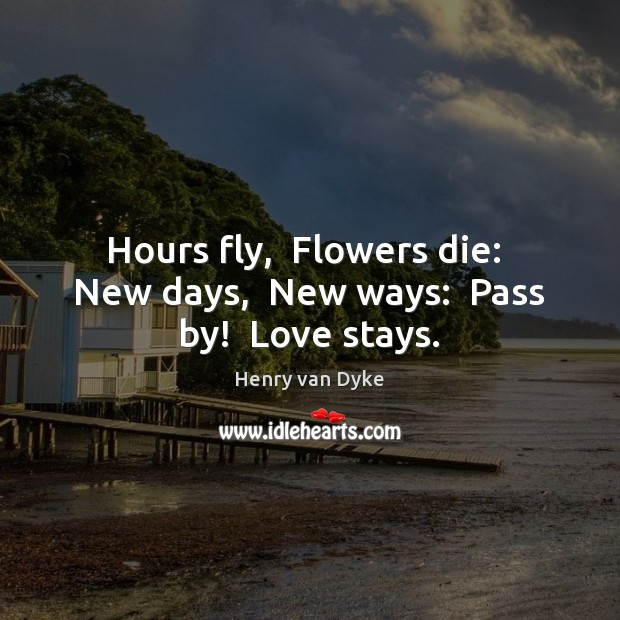 Hours fly,  Flowers die:  New days,  New ways:  Pass by!  Love stays. Henry van Dyke Picture Quote
